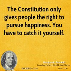 Benjamin Franklin Quotes - The Constitution only gives people the right to pursue happiness. You have to catch it yourself. Brainy Quotes, Wise Quotes, Happy Quotes, Words Quotes, Great Quotes, Inspirational Quotes, Wise Sayings, Happiness Quotes, Famous Quotes