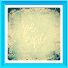 Be EPIC!!!