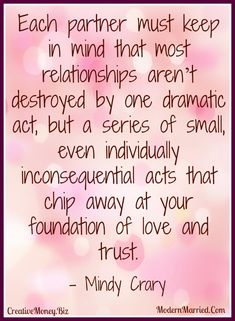 relationships aren't destroyed by one dramatic act, but a series of small inconsequential acts that chip away at the foundation of love and trust