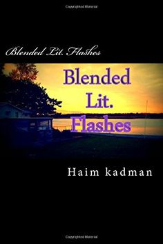 Blended Lit. Flashes by Mr. Haim kadman http://www.amazon.com/dp/1512016756/ref=cm_sw_r_pi_dp_zSrLwb1SNFHTN
