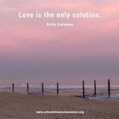 #Love is the only solution!  #brittasteilmann #schoolofconsciousness