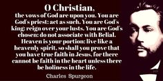 O Christian, the vows of God are upon you. You are God's priest: act as such. You are God's king: reign over your lusts. You are God's chosen: do not associate with Belial. Heaven is your portion: live like a heavenly spirit, so shall you prove that you have true faith in Jesus, for there cannot be faith in the heart unless there be holiness in the life. Charles  Spurgeon