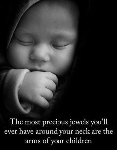 The most precious jewels you'll ever have around your neck are the arms of your children.