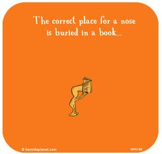 """""""The current place for a nose is buried in a book."""""""