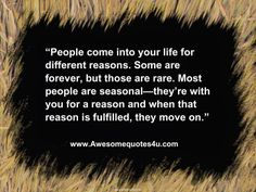 People come into your life for a reason.  You have to know when to let go.