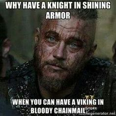 Why have a knight in shining armor? When you can have a viking in bloody chainmail?