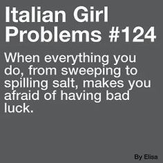Italian Problems ~ everything you do, from sweeping to spilling salt, makes you afraid of having bad luck.  LOL!