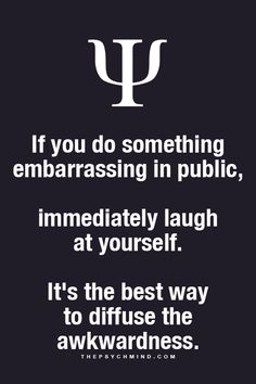 I figured this out when I was about 20 and find it works great! I have busted my ass numerous times in public and I just stop and laugh. Others smile and laugh with me. And it's all good.