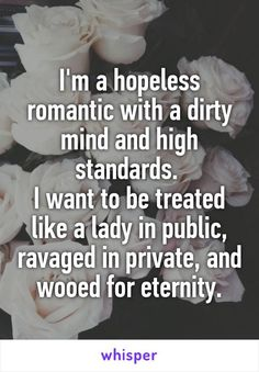 Im a hopeless romantic with a dirty mind and high standards. I want to be treated like a lady in public, ravaged in private, and wooed for eternity.