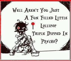 Well aren't you just a fun filled little lollipop triple dipped in psycho