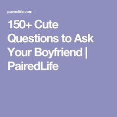 150+ Cute Questions to Ask Your Boyfriend | PairedLife