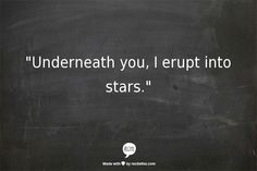 """Underneath you, i erupt into stars"""" -they asked what it felt like, a six word story -Emma Bleker 6 Word Stories, Six Word Story, 6 Word Memoirs, Rebel, Six Words, Love You, My Love, Sweet Nothings, Hopeless Romantic"""