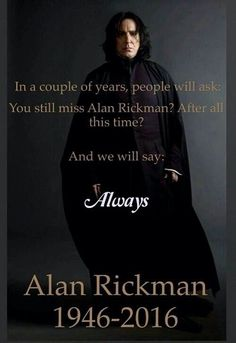 You still miss Alan Rickman? After all this time? Always.