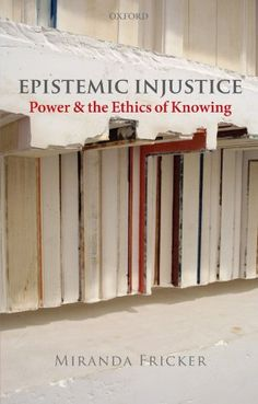 Epistemic Injustice: Power and the Ethics of Knowing by Miranda Fricker