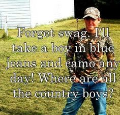 Forget swag. I'll take a boy in blue jeans and camo any day! <3