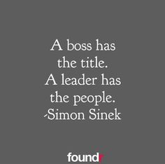 Truth 101...A boss has the title. A leader has the people.