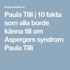 Paula Tilli | 10 fakta som alla borde känna till om Aspergers syndrom Paula Tilli
