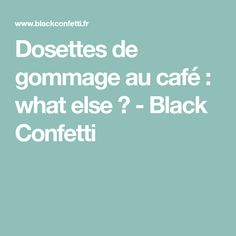 Dosettes de gommage au café : what else ? - Black Confetti