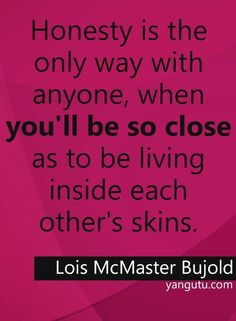 Honesty is the only way with anyone, when you'll be so close as to be living inside each other's skins, ~ Lois McMaster Bujold Lois Mcmaster Bujold, Sweet Love Quotes, Honesty, The Only Way, Relationship Advice, Wise Words, Passion, Sayings, Apps