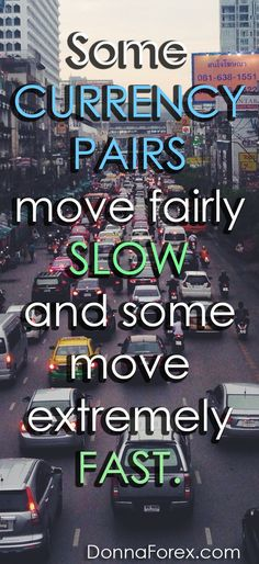Some currency pairs move fairly slow and some move extremely fast.