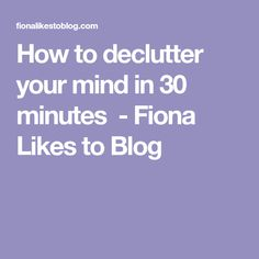 How to declutter your mind in 30 minutes - Fiona Likes to Blog