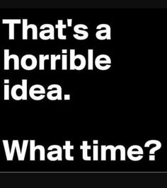 That's a horrible idea. What time?