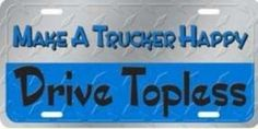 Make a Trucker Happy - Drive Topless License Plate