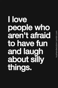 i love people who arent afraid to have fun and laugh about sily thing