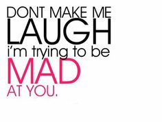 DON'T MAKE ME LAUGH i'm trying to be MAD AT YOU!! :D