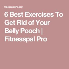 6 Best Exercises To Get Rid of Your Belly Pooch | Fitnesspal Pro