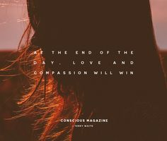 At the end of the day, love and compassion will win. #consciousdaily http://consciousmagazine.co/end-day-love-compassion-will-win/?utm_campaign=coschedule&utm_source=pinterest&utm_medium=Conscious%20Magazine&utm_content=At%20the%20end%20of%20the%20day%2C%20love%20and%20compassion%20will%20win%2E