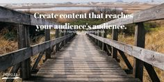 """""""Create content that reaches your audience's audience."""" - Ann Handley, MarketingProfs"""