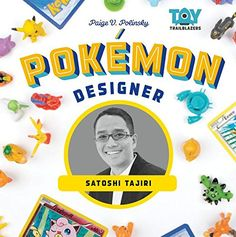 Pokemon Designer: Satoshi Tajiri (Toy Trailblazers) by Paige V. Polinsky. In this engaging biography, readers will learn about the designer of Pokémon, Satoshi Tajiri. Follow the story of Tajiri as he founds Game Freakmagazine which turned into Game Freak video-game development company and the creation of the Pokémon video games, trading cards, television series, and Pokémon Go! Find under GV 1469.35 P63 P67 2018 j