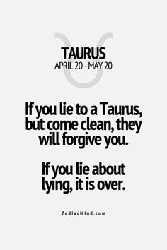 If you lie to a Taurus, but come clean, they will, forgive you. If you lie about lying, it is over. /What you should know about Taurus / Taurus facts/ Taurus quotes / Taurus personality traits/ zodiac/ astrology / horoscope Taurus Quotes, Zodiac Signs Taurus, Zodiac Mind, My Zodiac Sign, Zodiac Quotes, Zodiac Facts, Astrology Taurus, Quotes Quotes, Learn Astrology