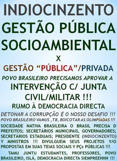 GESTÃO PÚBLICA É INDIOCINZENTO PREFEITO/PRESIDENTE !!!   http://folhadtrigo.blogspot.com.br/  INTERVENÇÃO C/ JUNTA CIVIL/MILITAR, YAAHHH !!!  ABSTENÇÕES 2016, 2018 ...  CONSTITUINTE POPULAR EM AÇÃO,  POR UMA DEMOCRACIA DIRECTA; S/ PARTIDOS Y C/ CONSTITUINTE POPULAR, INDIOCINZENTO PRESIDENTE 2016 ...  VAMUS OCUPAR NOSSAS PÇs PÚBLICAS !!!  CONTATO: folhadtrigo@gmail.com