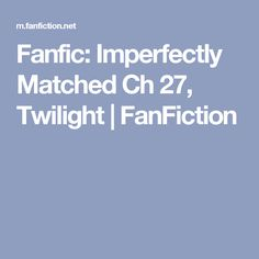 Fanfic: Imperfectly Matched Ch 27, Twilight | FanFiction