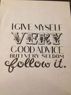 I give myself very good advice but I very seldom follow it