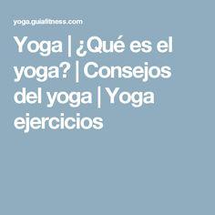 Yoga | ¿Qué es el yoga? | Consejos del yoga | Yoga ejercicios