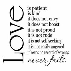 """Love is patient, love is kind. It does not envy, it does not boast, it is not proud. It is not rude, it is not self-seeking, it is not easily angered, it keeps no record of wrongs.  Love does not delight in evil but rejoices with the truth.  It always protects, always trusts, always hopes, always perseveres.   Love never fails.""  - 1 Corinthians 13:4-8"