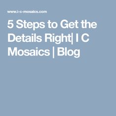 5 Steps to Get the Details Right| I C Mosaics | Blog