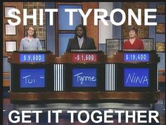 Shit Tyrone, Get it Together!