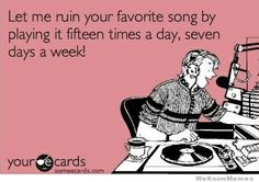 I couldn't agree more. BUT you get to hear your favorite song every time you turn on the radio, don't you?