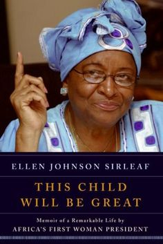 "Ellen Johnson Sirleaf of Liberia: ""This Child Will Be Great: Memoir of a Remarkable Life by Africa's First Woman President"""