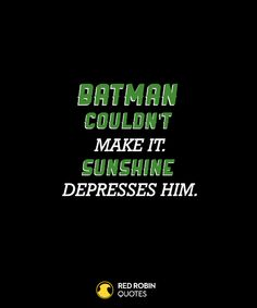 Batman couldn't make it. Sunshine depresses him.