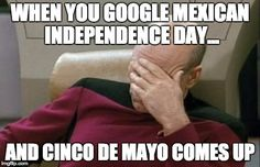 Captain Picard Facepalm Meme | WHEN YOU GOOGLE MEXICAN INDEPENDENCE DAY... AND CINCO DE MAYO COMES UP | image tagged in memes,captain picard facepalm | made w/ Imgflip meme maker