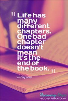 Inspirational Quotes:Life has many different chapters. One bad chapter doesn't mean it's the end of the book.   Follow: https://www.pinterest.com/RecoverySteps/