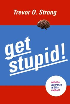 Get Stupid! With the Ignorance is Bliss Method! - Kindle edition by Trevor O. Strong. Humor & Entertainment Kindle eBooks @ Amazon.com.