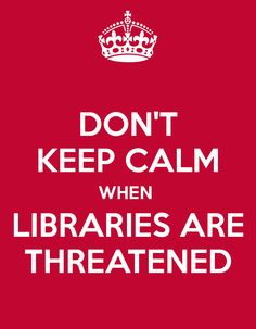 Don't keep calm when libraries are threatened