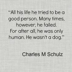"""""""All his life he tried to be a good person. Many times, however, he failed. For after all, he was only human. He wasn't a dog.""""  ~Charles M. Schulz, creator of the comic strip 'Peanuts', and Snoopy."""