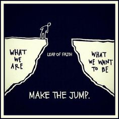 Take a chance. Face your fear. Get out of your comfort zone. Make the jump
